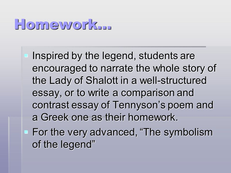Homework...  Inspired by the legend, students are encouraged to narrate the whole story of the Lady of Shalott in a well-structured essay, or to writ