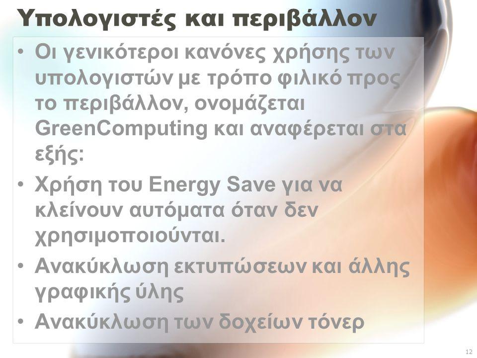 12 Υπολογιστές και περιβάλλον Οι γενικότεροι κανόνες χρήσης των υπολογιστών με τρόπο φιλικό προς το περιβάλλον, ονομάζεται GreenComputing και αναφέρεται στα εξής: Χρήση του Energy Save για να κλείνουν αυτόματα όταν δεν χρησιμοποιούνται.
