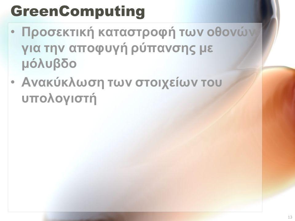 13 GreenComputing Προσεκτική καταστροφή των οθονών για την αποφυγή ρύπανσης με μόλυβδο Ανακύκλωση των στοιχείων του υπολογιστή