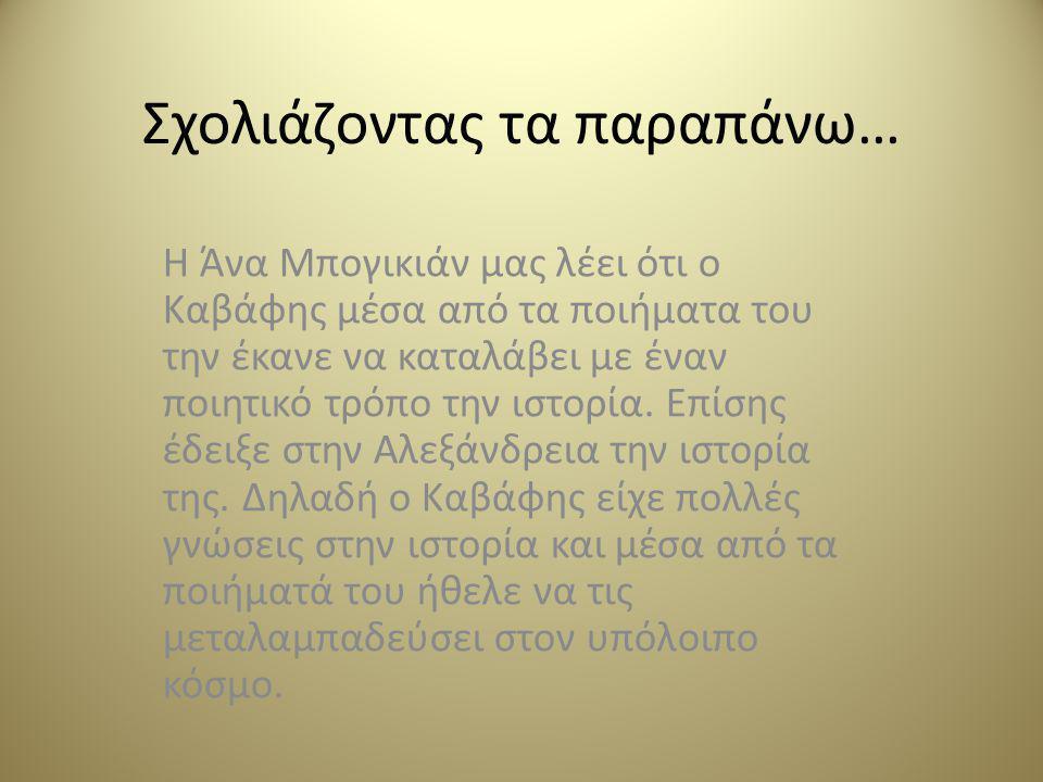Σχολιάζοντας τα παραπάνω… Η Άνα Μπογικιάν μας λέει ότι ο Καβάφης μέσα από τα ποιήματα του την έκανε να καταλάβει με έναν ποιητικό τρόπο την ιστορία.