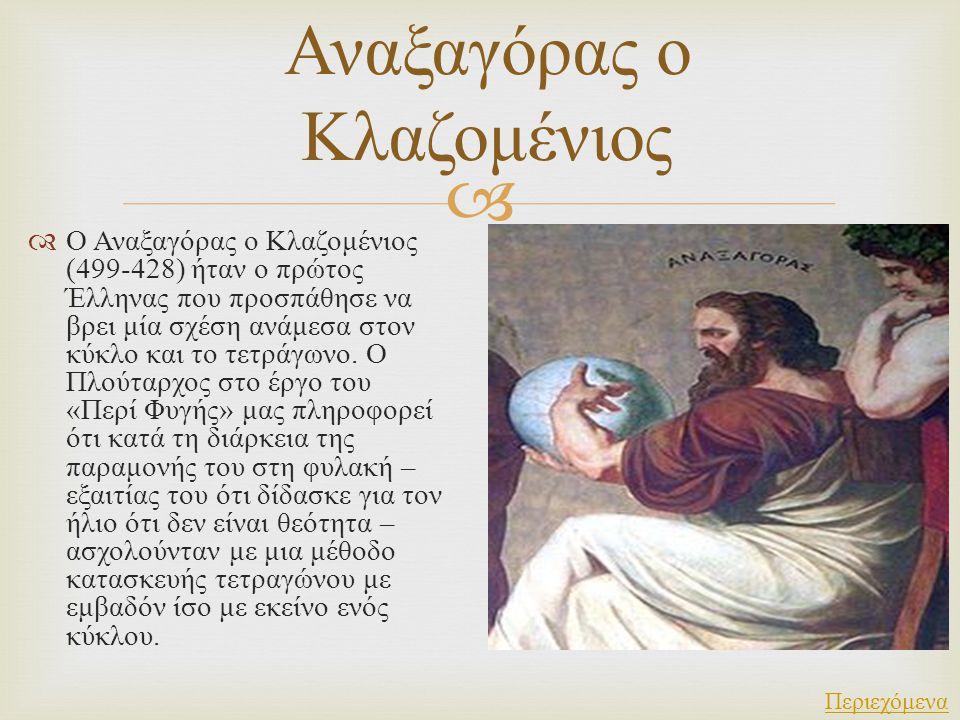   Ο Αναξαγόρας ο Κλαζομένιος (499-428) ήταν ο πρώτος Έλληνας που προσπάθησε να βρει μία σχέση ανάμεσα στον κύκλο και το τετράγωνο. Ο Πλούταρχος στο