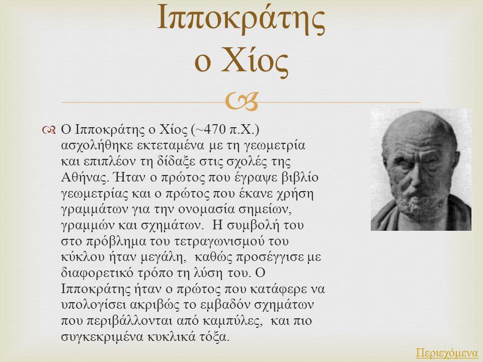   Ο Ιπποκράτης ο Χίος (~470 π. Χ.) ασχολήθηκε εκτεταμένα με τη γεωμετρία και επιπλέον τη δίδαξε στις σχολές της Αθήνας. Ήταν ο πρώτος που έγραψε βιβ
