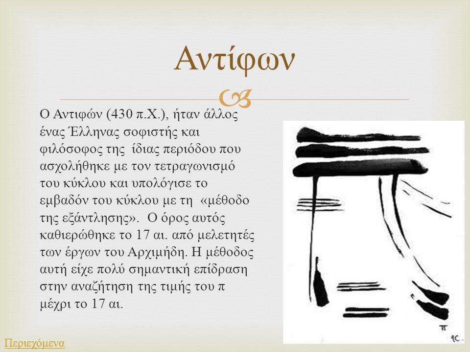  Ο Αντιφών (430 π. Χ.), ήταν άλλος ένας Έλληνας σοφιστής και φιλόσοφος της ίδιας περιόδου που ασχολήθηκε με τον τετραγωνισμό του κύκλου και υπολόγισε