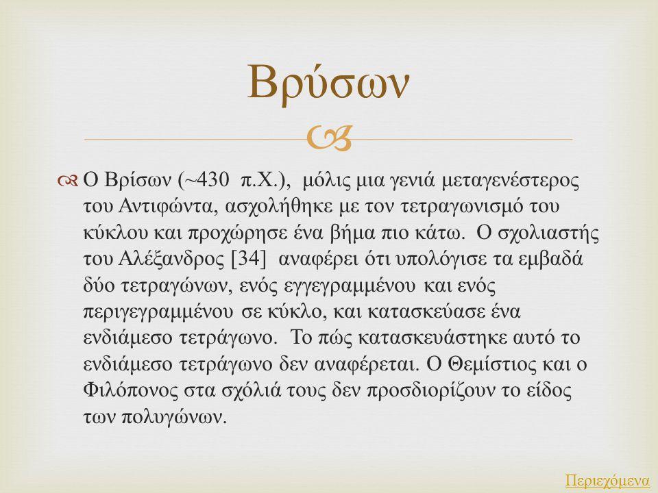   Ο Βρίσων (~430 π. Χ.), μόλις μια γενιά μεταγενέστερος του Αντιφώντα, ασχολήθηκε με τον τετραγωνισμό του κύκλου και προχώρησε ένα βήμα πιο κάτω. Ο