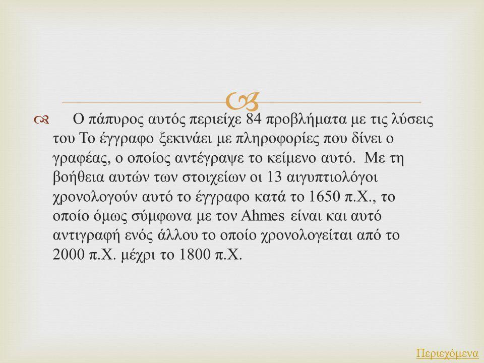   Ο πάπυρος αυτός περιείχε 84 προβλήματα με τις λύσεις του Το έγγραφο ξεκινάει με πληροφορίες που δίνει ο γραφέας, ο οποίος αντέγραψε το κείμενο αυτ