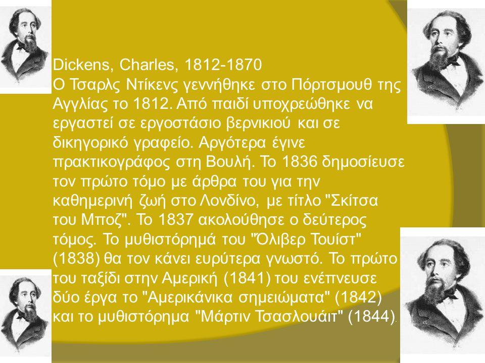 Dickens, Charles, 1812-1870 Ο Τσαρλς Ντίκενς γεννήθηκε στο Πόρτσμουθ της Αγγλίας το 1812. Από παιδί υποχρεώθηκε να εργαστεί σε εργοστάσιο βερνικιού κα