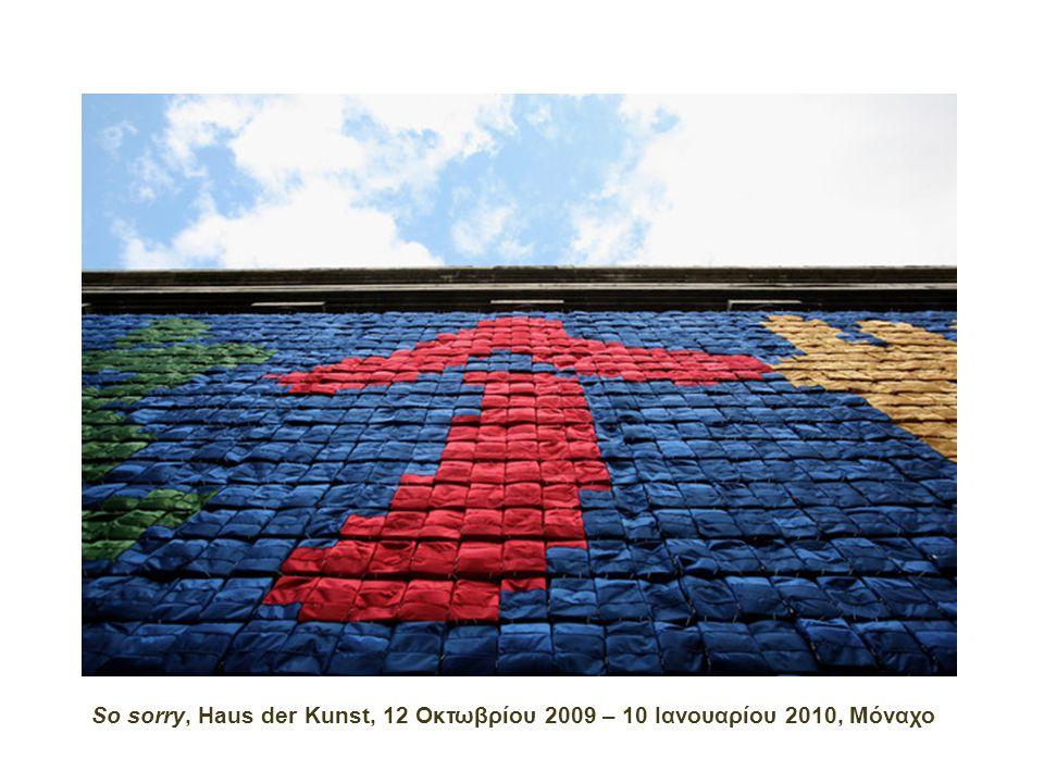 So sorry, Haus der Kunst, 12 Οκτωβρίου 2009 – 10 Ιανουαρίου 2010, Μόναχο