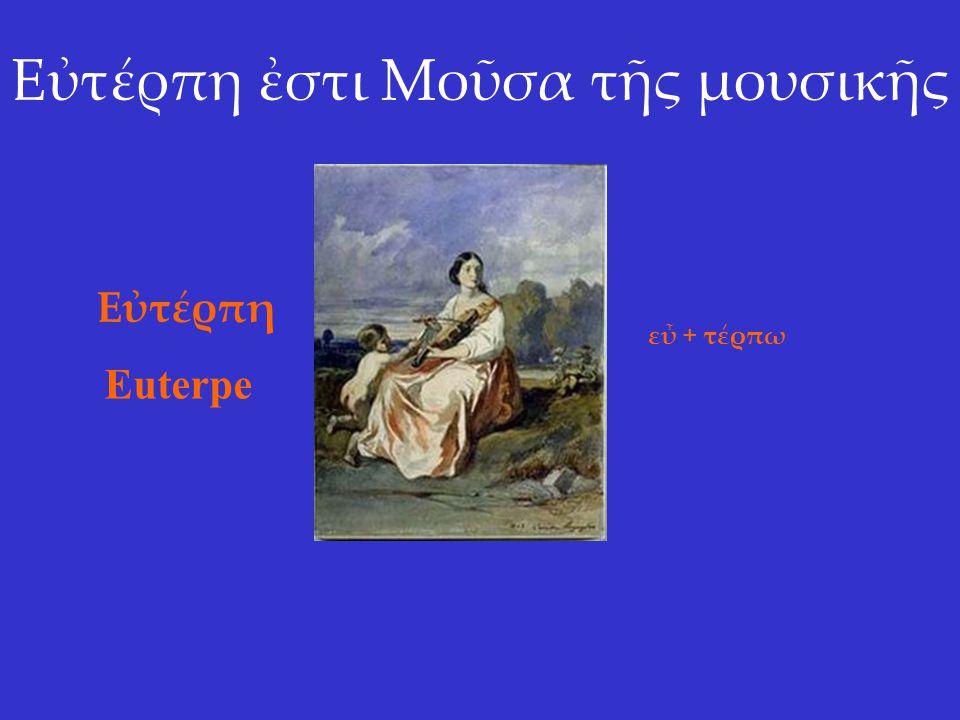 Εὐτέρπη ἐστι Μοῦσα τῆς μουσικῆς Εὐτέρπη Euterpe εὖ + τέρπω