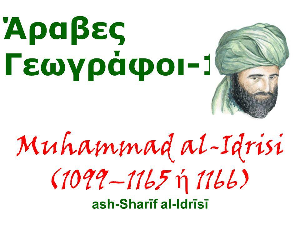 Άραβες Γεωγράφοι-1 Muhammad al-Idrisi (1099–1165 ή 1166) ash-Sharīf al-Idrīsī