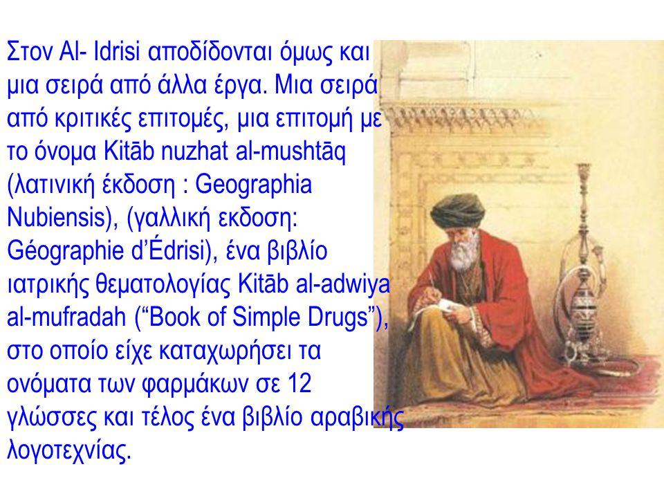 Στον Al- Idrisi αποδίδονται όμως και μια σειρά από άλλα έργα. Μια σειρά από κριτικές επιτομές, μια επιτομή με το όνομα Kitāb nuzhat al-mushtāq (λατινι