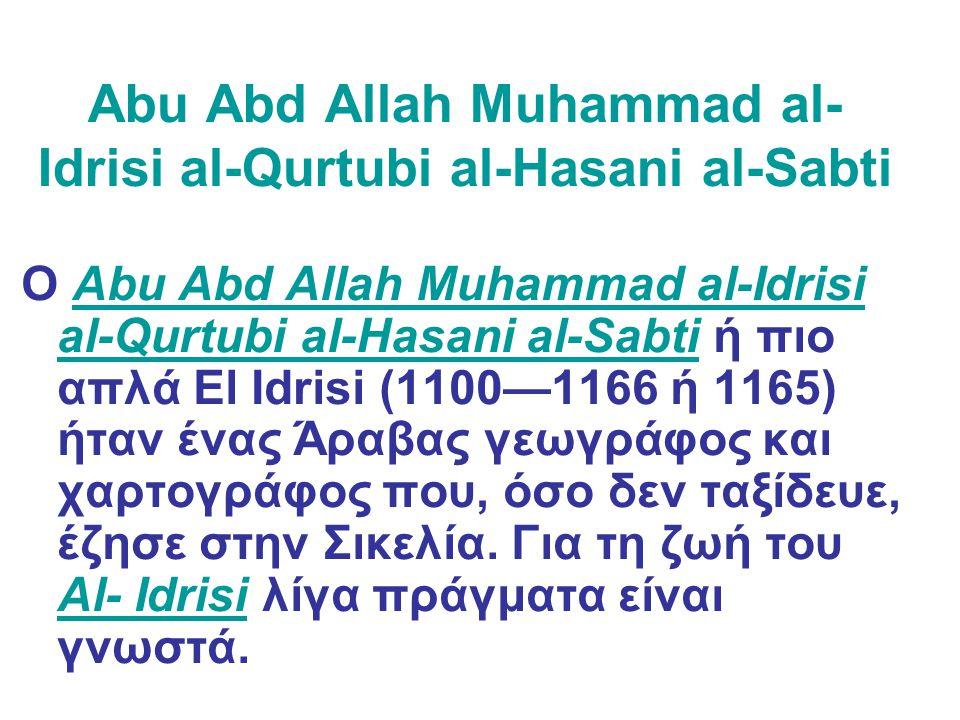 Abu Abd Allah Muhammad al- Idrisi al-Qurtubi al-Hasani al-Sabti Ο Abu Abd Allah Muhammad al-Idrisi al-Qurtubi al-Hasani al-Sabti ή πιο απλά El Idrisi