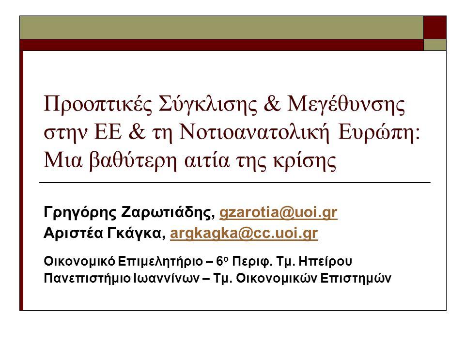 Προοπτικές Σύγκλισης & Μεγέθυνσης στην ΕΕ & τη Νοτιοανατολική Ευρώπη: Μια βαθύτερη αιτία της κρίσης Γρηγόρης Ζαρωτιάδης, gzarotia@uoi.grgzarotia@uoi.gr Αριστέα Γκάγκα, argkagka@cc.uoi.grargkagka@cc.uoi.gr Οικονομικό Επιμελητήριο – 6 ο Περιφ.