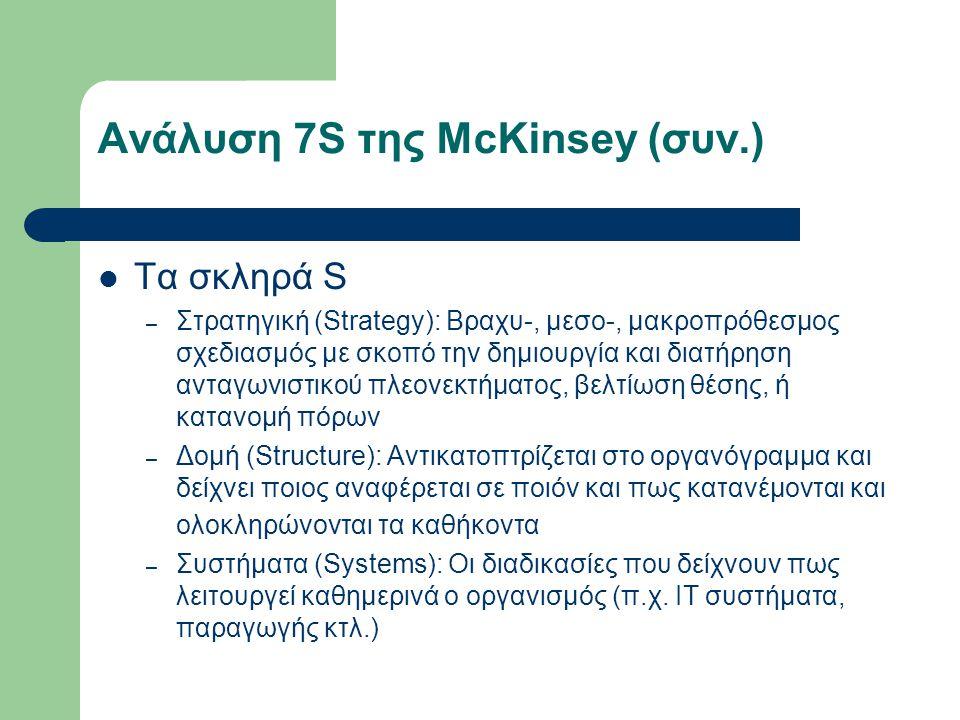 Ανάλυση 7S της McKinsey (συν.) Τα σκληρά S – Στρατηγική (Strategy): Βραχυ-, μεσο-, μακροπρόθεσμος σχεδιασμός με σκοπό την δημιουργία και διατήρηση ανταγωνιστικού πλεονεκτήματος, βελτίωση θέσης, ή κατανομή πόρων – Δομή (Structure): Αντικατοπτρίζεται στο οργανόγραμμα και δείχνει ποιος αναφέρεται σε ποιόν και πως κατανέμονται και ολοκληρώνονται τα καθήκοντα – Συστήματα (Systems): Οι διαδικασίες που δείχνουν πως λειτουργεί καθημερινά ο οργανισμός (π.χ.