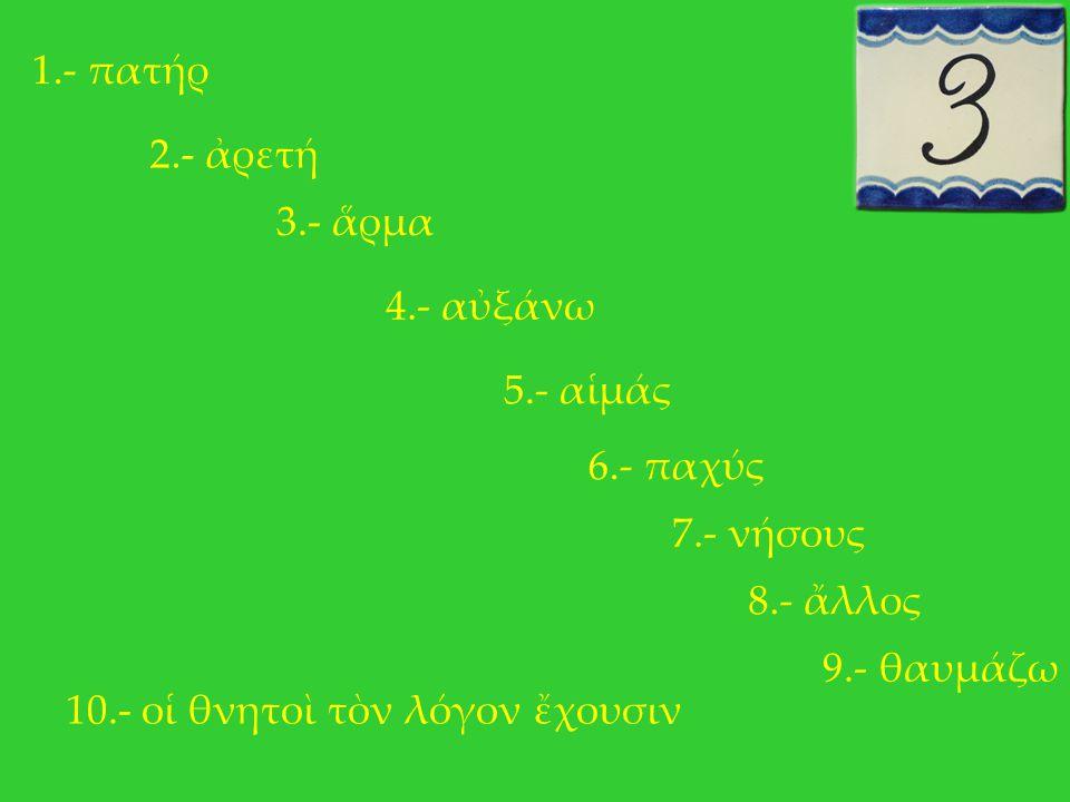 1.- πατήρ 2.- ἀρετή 3.- ἅρμα 4.- αὐξάνω 5.- αἱμάς 6.- παχύς 7.- νήσους 8.- ἄλλος 9.- θαυμάζω 10.- οἱ θνητοὶ τὸν λόγον ἔχουσιν