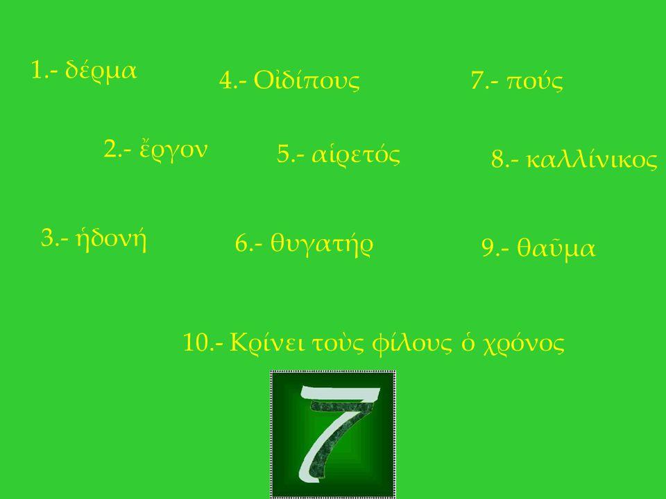1.- δέρμα 2.- ἔργον 3.- ἡδονή 4.- Οἰδίπους 5.- αἱρετός 6.- θυγατήρ 7.- πούς 8.- καλλίνικος 9.- θαῦμα 10.- Κρίνει τοὺς φίλους ὁ χρόνος