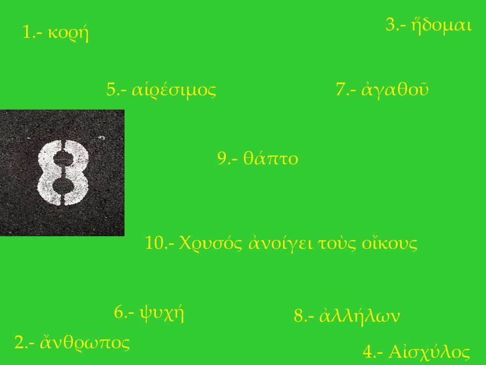 1.- κορή 2.- ἄνθρωπος 3.- ἥδομαι 4.- Αἰσχύλος 5.- αἱρέσιμος 6.- ψυχή 7.- ἀγαθοῦ 8.- ἀλλήλων 9.- θάπτο 10.- Χρυσός ἀνοίγει τοὺς οἴκους