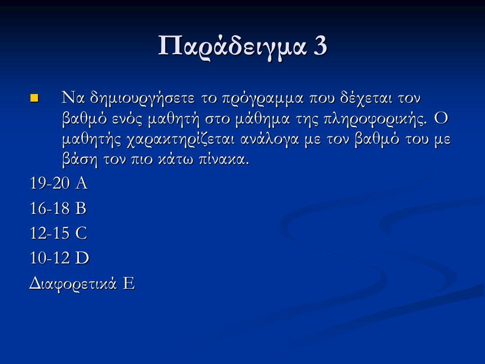 Παράδειγμα 3 Να δημιουργήσετε το πρόγραμμα που δέχεται τον βαθμό ενός μαθητή στο μάθημα της πληροφορικής. Ο μαθητής χαρακτηρίζεται ανάλογα με τον βαθμ