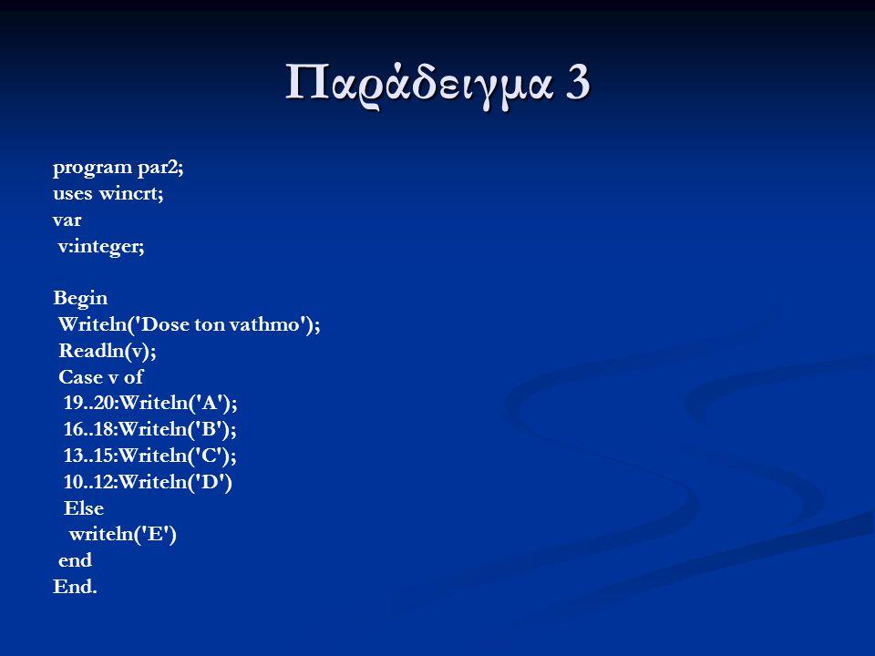 Παράδειγμα 3 program par2; uses wincrt; var v:integer; Begin Writeln('Dose ton vathmo'); Readln(v); Case v of 19..20:Writeln('A'); 16..18:Writeln('B')