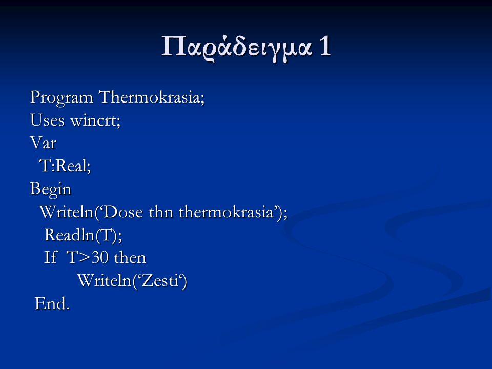 Παράδειγμα 1 Τροποποιήστε το πιο πάνω παράδειγμα, ώστε σε περίπτωση ζέστης να τυπώνεται η θερμοκρασία και σε βαθμούς Fahrenheit Τροποποιήστε το πιο πάνω παράδειγμα, ώστε σε περίπτωση ζέστης να τυπώνεται η θερμοκρασία και σε βαθμούς Fahrenheit Program Thermokrasia; Uses wincrt; Var T,F:Real; Begin Writeln('Dose thn thermokrasia'); Readln(T); If T>30 then Begin Writeln('Zesti') F:=5/9*T+32; Writeln('F=',F:5:2) end End.