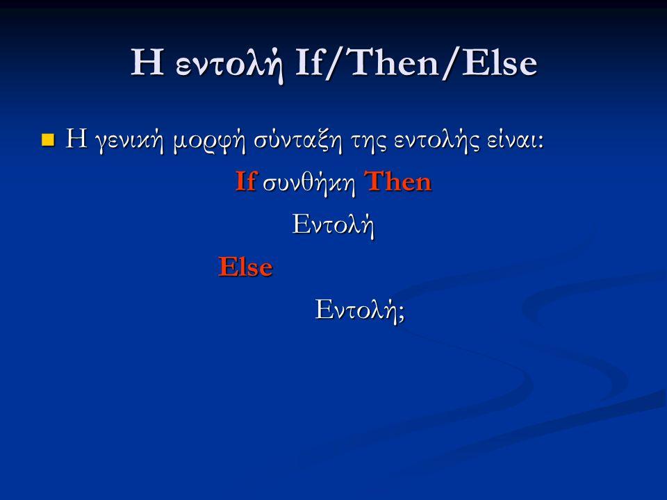 Η εντολή If/Then/Else Η γενική μορφή σύνταξη της εντολής είναι: Η γενική μορφή σύνταξη της εντολής είναι: If συνθήκη Then Εντολή Else Else Εντολή; Εντ