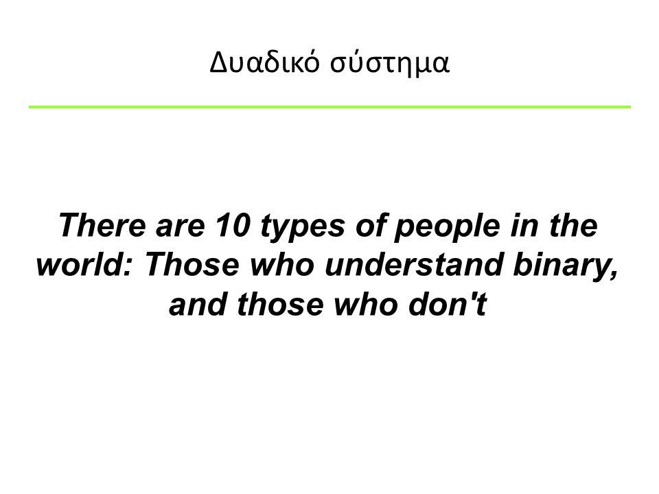 Δυαδικό σύστημα There are 10 types of people in the world: Those who understand binary, and those who don't