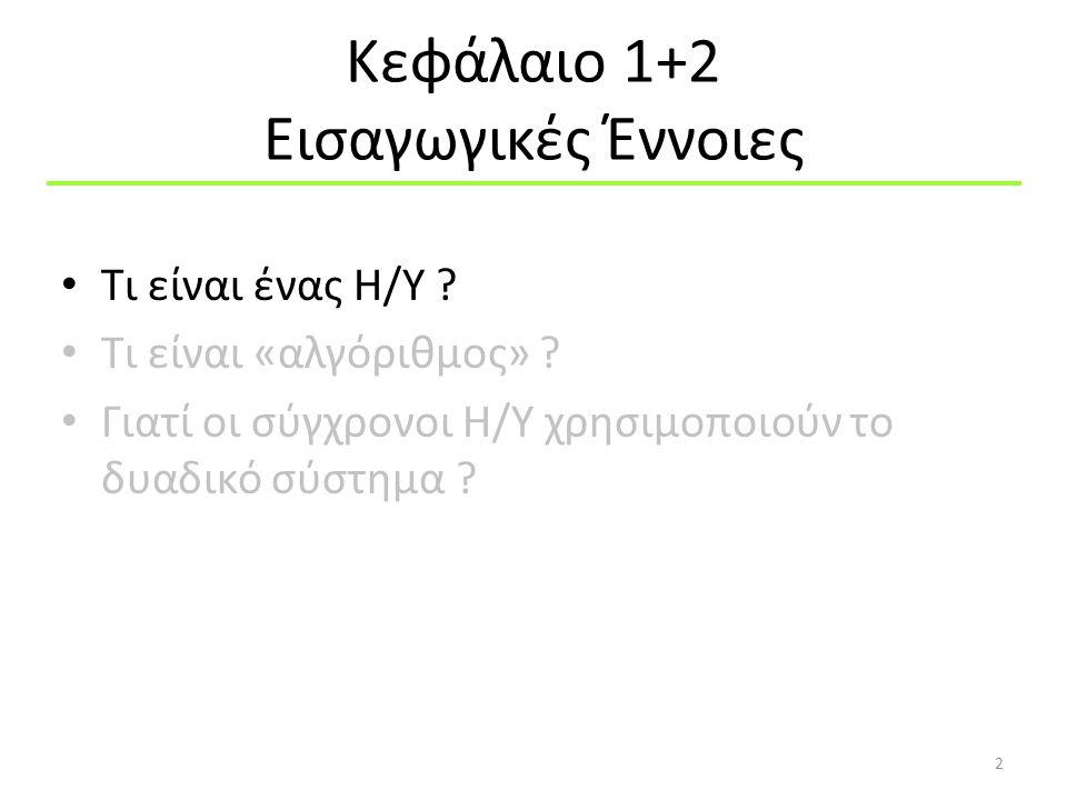 Κεφάλαιο 1+2 Εισαγωγικές Έννοιες Τι είναι ένας Η/Υ ? Τι είναι «αλγόριθμος» ? Γιατί οι σύγχρονοι Η/Υ χρησιμοποιούν το δυαδικό σύστημα ? 2