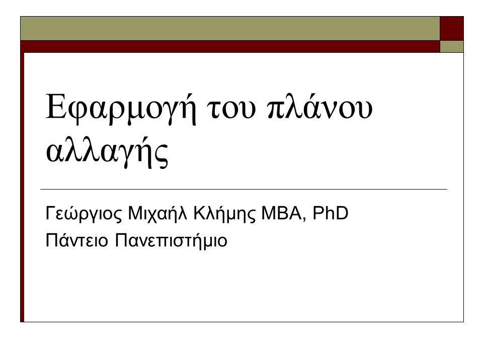 Εφαρμογή του πλάνου αλλαγής Γεώργιος Μιχαήλ Κλήμης ΜΒΑ, PhD Πάντειο Πανεπιστήμιο