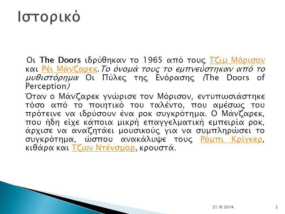 Οι The Doors ιδρύθηκαν το 1965 από τους Τζιμ Μόρισον και Ρέι Μάνζαρεκ.Το όνομά τους το εμπνεύστηκαν από το μυθιστόρημα Οι Πύλες της Ενόρασης (The Doors of Perception)Τζιμ ΜόρισονΡέι Μάνζαρεκ Όταν ο Μάνζαρεκ γνώρισε τον Μόρισον, εντυπωσιάστηκε τόσο από το ποιητικό του ταλέντο, που αμέσως του πρότεινε να ιδρύσουν ένα ροκ συγκρότημα.