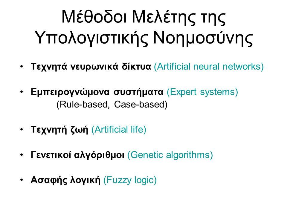 Μέθοδοι Μελέτης της Υπολογιστικής Νοημοσύνης Τεχνητά νευρωνικά δίκτυα (Artificial neural networks) Εμπειρογνώμονα συστήματα (Expert systems) (Rule-based, Case-based) Τεχνητή ζωή (Artificial life) Γενετικοί αλγόριθμοι (Genetic algorithms) Ασαφής λογική (Fuzzy logic)