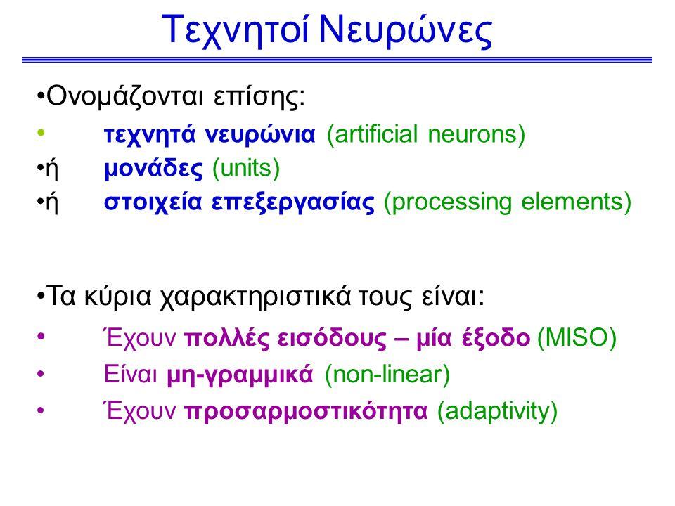 Τεχνητοί Νευρώνες Ονομάζονται επίσης: τεχνητά νευρώνια (artificial neurons) ή μονάδες (units) ή στοιχεία επεξεργασίας (processing elements) Τα κύρια χαρακτηριστικά τους είναι: Έχουν πολλές εισόδους – μία έξοδο (MISO) Είναι μη-γραμμικά (non-linear) Έχουν προσαρμοστικότητα (adaptivity)