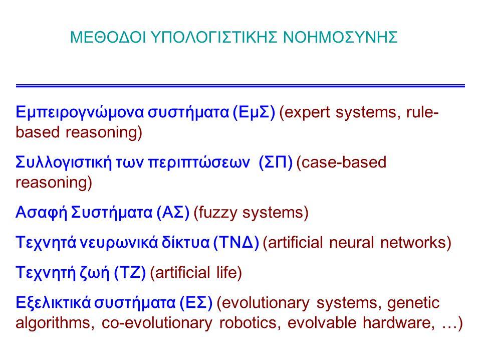 ΜΕΘΟΔΟΙ ΥΠΟΛΟΓΙΣΤΙΚΗΣ ΝΟΗΜΟΣΥΝΗΣ Εμπειρογνώμονα συστήματα (ΕμΣ) (expert systems, rule- based reasoning) Συλλογιστική των περιπτώσεων (ΣΠ) (case-based reasoning) Ασαφή Συστήματα (ΑΣ) (fuzzy systems) Τεχνητά νευρωνικά δίκτυα (ΤΝΔ) (artificial neural networks) Τεχνητή ζωή (ΤΖ) (artificial life) Εξελικτικά συστήματα (ΕΣ) (evolutionary systems, genetic algorithms, co-evolutionary robotics, evolvable hardware, …)