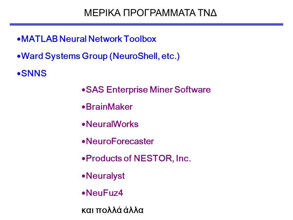 ΜΕΡΙΚΑ ΠΡΟΓΡΑΜΜΑΤΑ ΤΝΔ  MATLAB Neural Network Toolbox  Ward Systems Group (NeuroShell, etc.)  SNNS  SAS Enterprise Miner Software  BrainMaker  NeuralWorks  NeuroForecaster  Products of NESTOR, Inc.