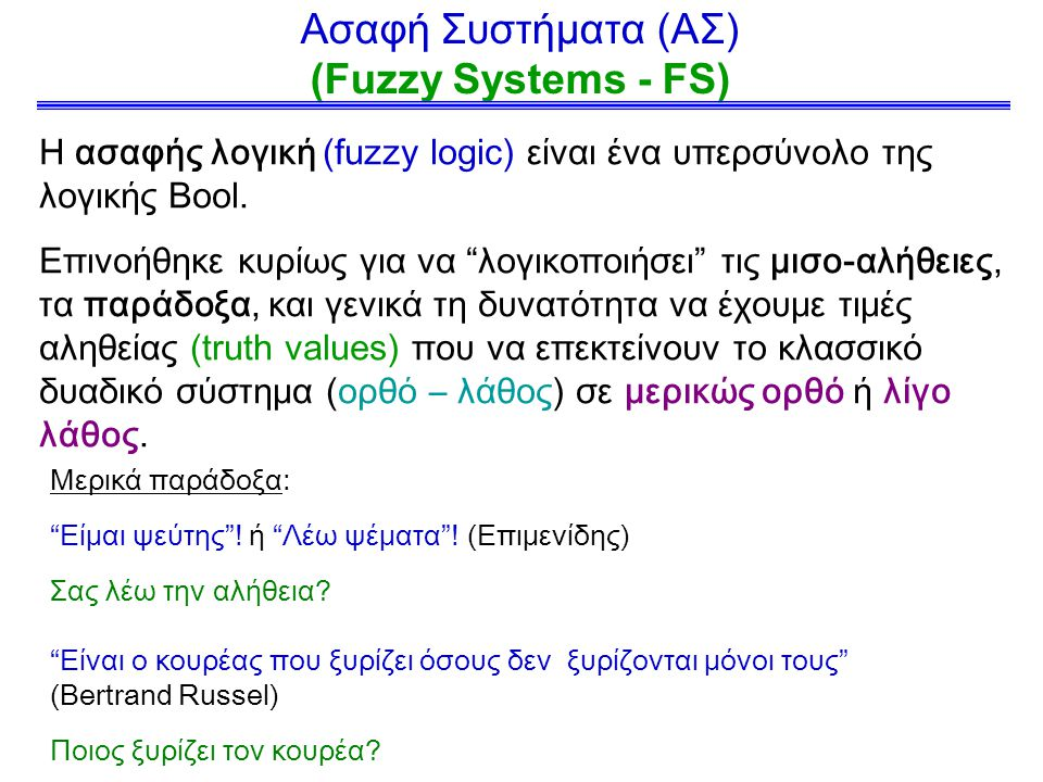 Ασαφή Συστήματα (ΑΣ) (Fuzzy Systems - FS) Η ασαφής λογική (fuzzy logic) είναι ένα υπερσύνολο της λογικής Bool.