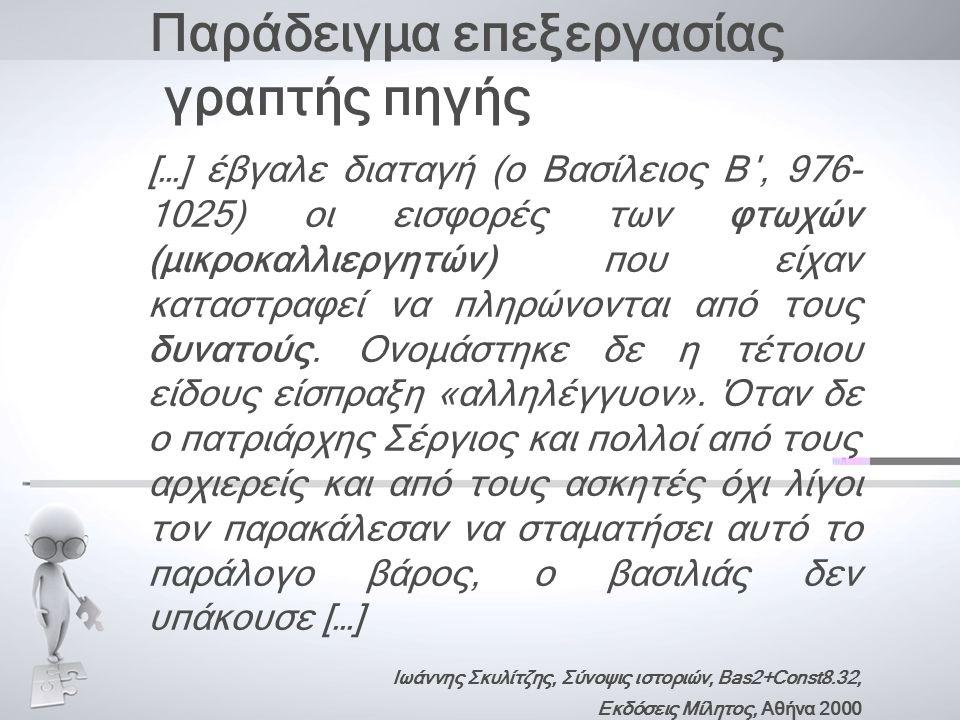 Παράδειγμα επεξεργασίας γραπτής πηγής […] έβγαλε διαταγή (ο Βασίλειος Β΄, 976- 1025) οι εισφορές των φτωχών (μικροκαλλιεργητών) που είχαν καταστραφεί να πληρώνονται από τους δυνατούς.
