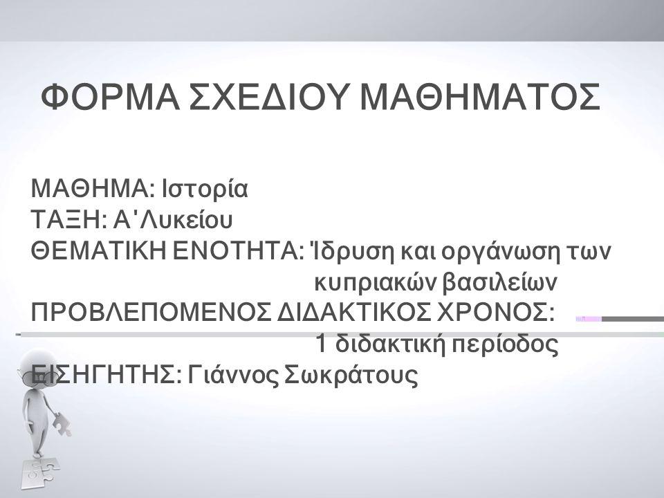 ΦΟΡΜΑ ΣΧΕΔΙΟΥ ΜΑΘΗΜΑΤΟΣ ΜΑΘΗΜΑ: Ιστορία ΤΑΞΗ: Α΄Λυκείου ΘΕΜΑΤΙΚΗ ΕΝΟΤΗΤΑ: Ίδρυση και οργάνωση των κυπριακών βασιλείων ΠΡΟΒΛΕΠΟΜΕΝΟΣ ΔΙΔΑΚΤΙΚΟΣ ΧΡΟΝΟΣ: 1 διδακτική περίοδος ΕΙΣΗΓΗΤΗΣ: Γιάννος Σωκράτους