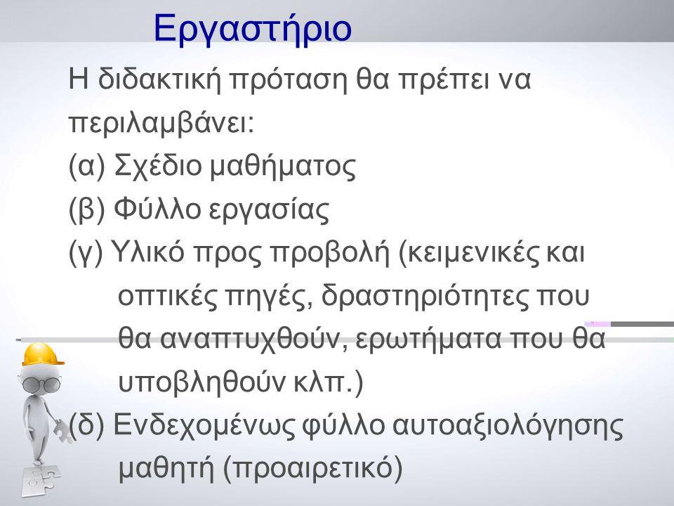 Εργαστήριο Η διδακτική πρόταση θα πρέπει να περιλαμβάνει: (α) Σχέδιο μαθήματος (β) Φύλλο εργασίας (γ) Υλικό προς προβολή (κειμενικές και οπτικές πηγές, δραστηριότητες που θα αναπτυχθούν, ερωτήματα που θα υποβληθούν κλπ.) (δ) Ενδεχομένως φύλλο αυτοαξιολόγησης μαθητή (προαιρετικό)