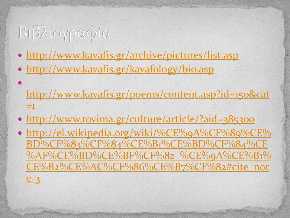http://www.kavafis.gr/archive/pictures/list.asp http://www.kavafis.gr/kavafology/bio.asp http://www.kavafis.gr/poems/content.asp?id=150&cat =1 http://www.kavafis.gr/poems/content.asp?id=150&cat =1 http://www.tovima.gr/culture/article/?aid=385300 http://el.wikipedia.org/wiki/%CE%9A%CF%89%CE% BD%CF%83%CF%84%CE%B1%CE%BD%CF%84%CE %AF%CE%BD%CE%BF%CF%82_%CE%9A%CE%B1% CE%B2%CE%AC%CF%86%CE%B7%CF%82#cite_not e-3 http://el.wikipedia.org/wiki/%CE%9A%CF%89%CE% BD%CF%83%CF%84%CE%B1%CE%BD%CF%84%CE %AF%CE%BD%CE%BF%CF%82_%CE%9A%CE%B1% CE%B2%CE%AC%CF%86%CE%B7%CF%82#cite_not e-3