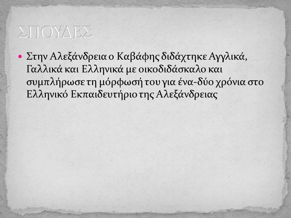 Στην Αλεξάνδρεια ο Kαβάφης διδάχτηκε Αγγλικά, Γαλλικά και Ελληνικά με οικοδιδάσκαλο και συμπλήρωσε τη μόρφωσή του για ένα-δύο χρόνια στο Ελληνικό Εκπαιδευτήριο της Αλεξάνδρειας