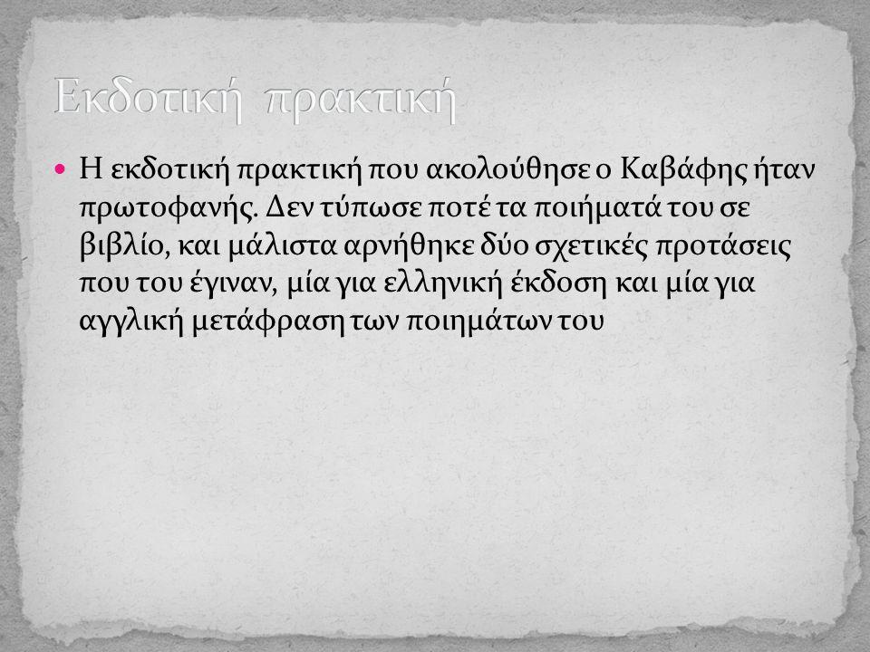 H εκδοτική πρακτική που ακολούθησε ο Kαβάφης ήταν πρωτοφανής. Δεν τύπωσε ποτέ τα ποιήματά του σε βιβλίο, και μάλιστα αρνήθηκε δύο σχετικές προτάσεις π