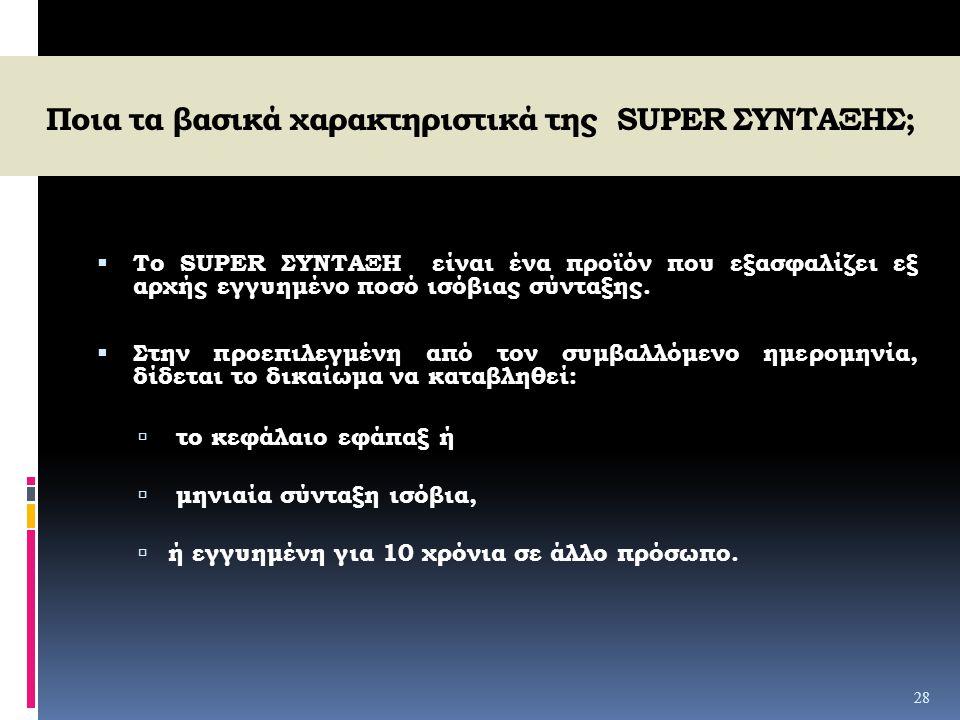 Ποια τα βασικά χαρακτηριστικά της SUPER ΣΥΝΤΑΞΗΣ;  Το SUPER ΣΥΝΤΑΞΗ είναι ένα προϊόν που εξασφαλίζει εξ αρχής εγγυημένο ποσό ισόβιας σύνταξης.  Στην