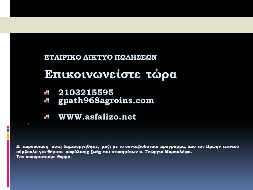 ΕΤΑΙΡΙΚΟ ΔΙΚΤΥΟ ΠΩΛΗΣΕΩΝ Επικοινωνείστε τώρα 2103215595 2103215595 gpath968agroins.com gpath968agroins.com WWW.asfalizo.net WWW.asfalizo.net Η παρουσί