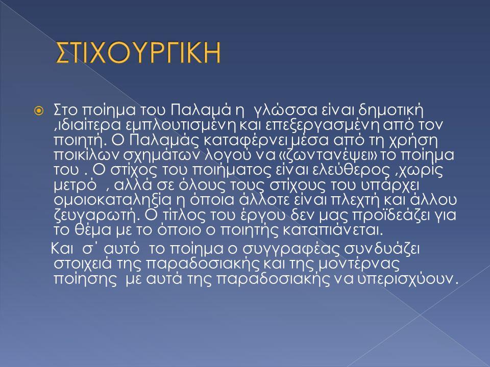  Στο ποίημα του Παλαμά η γλώσσα είναι δημοτική,ιδιαίτερα εμπλουτισμένη και επεξεργασμένη από τον ποιητή. Ο Παλαμάς καταφέρνει μέσα από τη χρήση ποικί