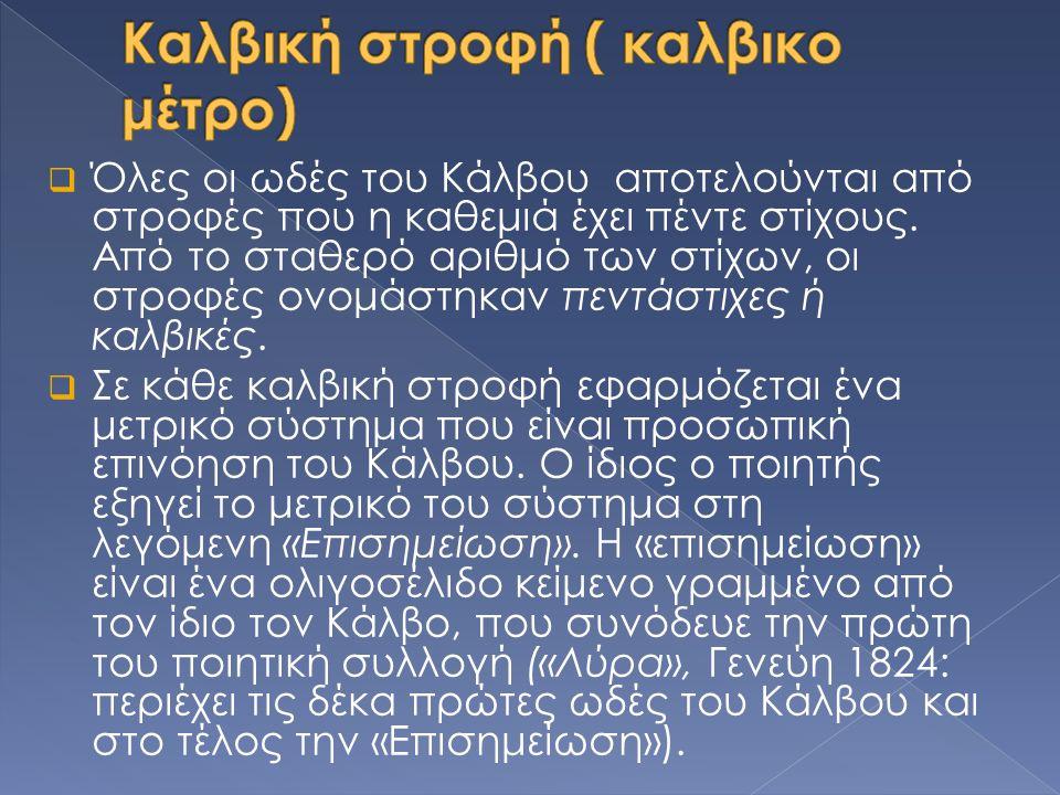  Όλες οι ωδές του Κάλβου αποτελούνται από στροφές που η καθεμιά έχει πέντε στίχους. Από το σταθερό αριθμό των στίχων, οι στροφές ονομάστηκαν πεντάστι