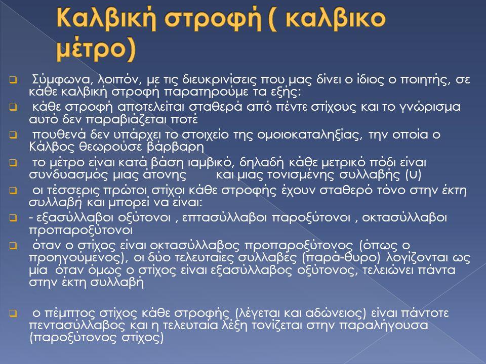  Σύμφωνα, λοιπόν, με τις διευκρινίσεις που μας δίνει ο ίδιος ο ποιητής, σε κάθε καλβική στροφή παρατηρούμε τα εξής:  κάθε στροφή αποτελείται σταθερά