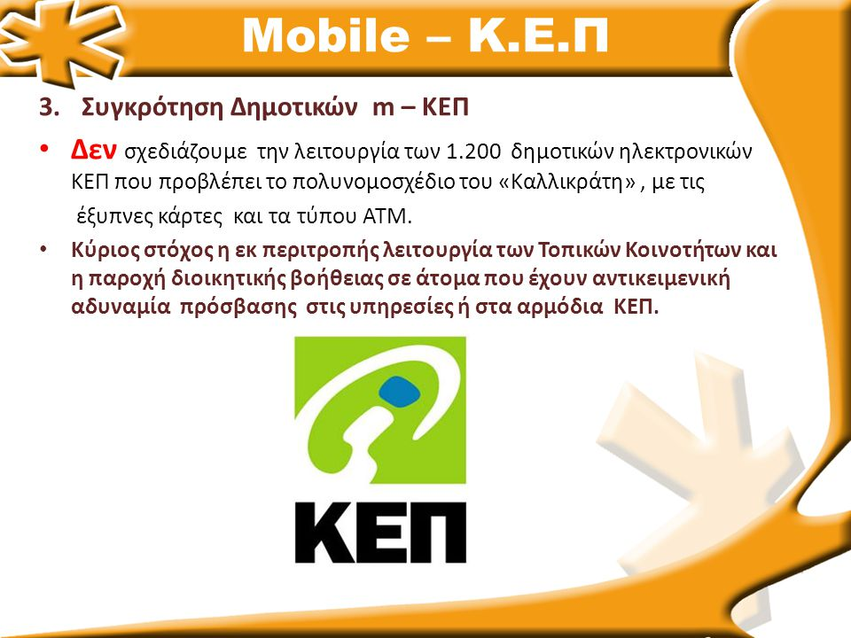 Mobile – Κ.Ε.Π 3.Συγκρότηση Δημοτικών m – ΚΕΠ Δεν σχεδιάζουμε την λειτουργία των 1.200 δημοτικών ηλεκτρονικών ΚΕΠ που προβλέπει το πολυνομοσχέδιο του «Καλλικράτη», με τις έξυπνες κάρτες και τα τύπου ΑΤΜ.