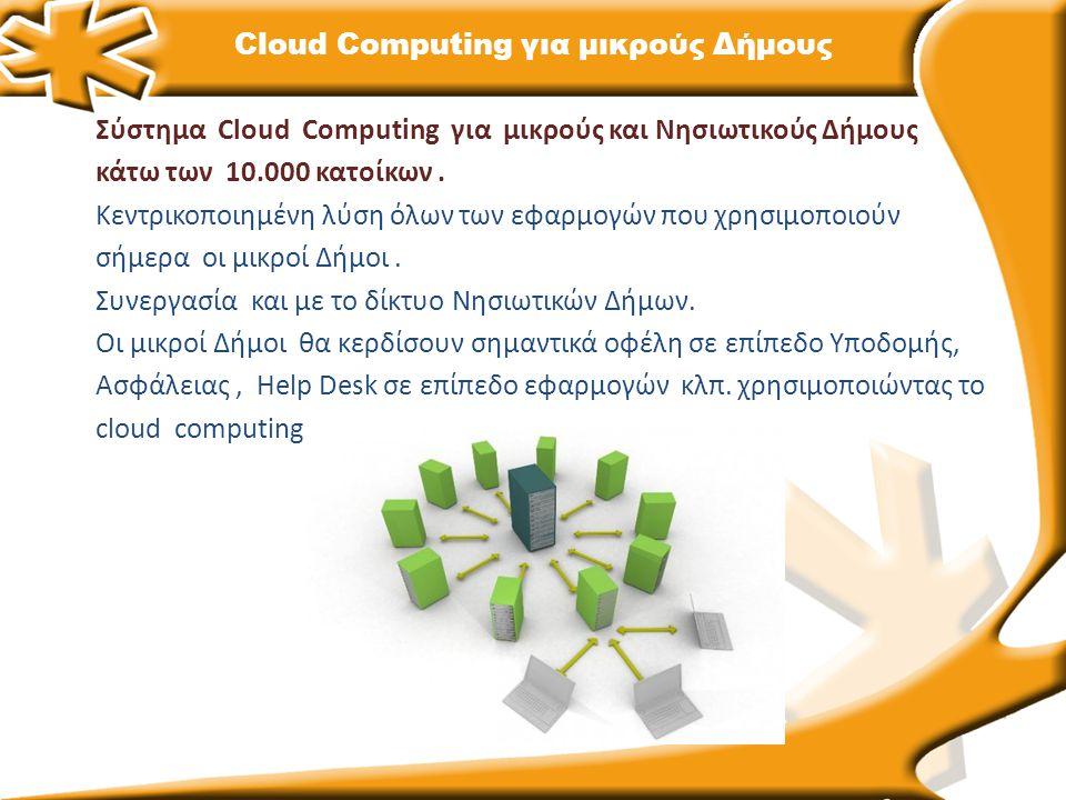 Cloud Computing για μικρούς Δήμους Σύστημα Cloud Computing για μικρούς και Νησιωτικούς Δήμους κάτω των 10.000 κατοίκων. Κεντρικοποιημένη λύση όλων των