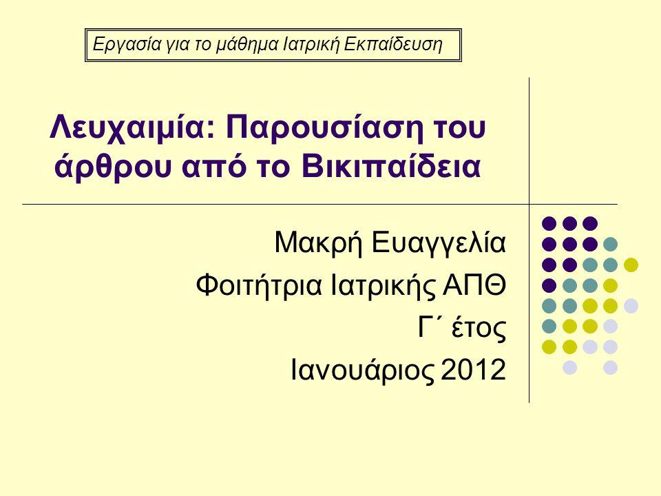 Λευχαιμία: Παρουσίαση του άρθρου από το Βικιπαίδεια Μακρή Ευαγγελία Φοιτήτρια Ιατρικής ΑΠΘ Γ΄ έτος Ιανουάριος 2012 Εργασία για το μάθημα Ιατρική Εκπαί