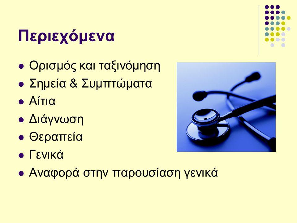 Περιεχόμενα Ορισμός και ταξινόμηση Σημεία & Συμπτώματα Αίτια Διάγνωση Θεραπεία Γενικά Αναφορά στην παρουσίαση γενικά
