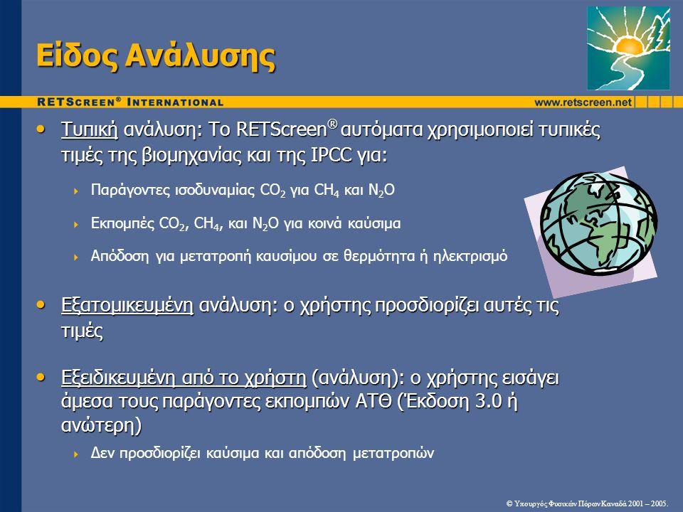 Είδος Ανάλυσης Τυπική ανάλυση: Το RETScreen ® αυτόματα χρησιμοποιεί τυπικές τιμές της βιομηχανίας και της IPCC για: Τυπική ανάλυση: Το RETScreen ® αυτόματα χρησιμοποιεί τυπικές τιμές της βιομηχανίας και της IPCC για:  Παράγοντες ισοδυναμίας CO 2 για CH 4 και N 2 O  Εκπομπές CO 2, CH 4, και N 2 O για κοινά καύσιμα  Απόδοση για μετατροπή καυσίμου σε θερμότητα ή ηλεκτρισμό Εξατομικευμένη ανάλυση: ο χρήστης προσδιορίζει αυτές τις τιμές Εξατομικευμένη ανάλυση: ο χρήστης προσδιορίζει αυτές τις τιμές Εξειδικευμένη από το χρήστη (ανάλυση): ο χρήστης εισάγει άμεσα τους παράγοντες εκπομπών ΑΤΘ (Έκδοση 3.0 ή ανώτερη) Εξειδικευμένη από το χρήστη (ανάλυση): ο χρήστης εισάγει άμεσα τους παράγοντες εκπομπών ΑΤΘ (Έκδοση 3.0 ή ανώτερη)  Δεν προσδιορίζει καύσιμα και απόδοση μετατροπών © Υπουργός Φυσικών Πόρων Καναδά 2001 – 2005.