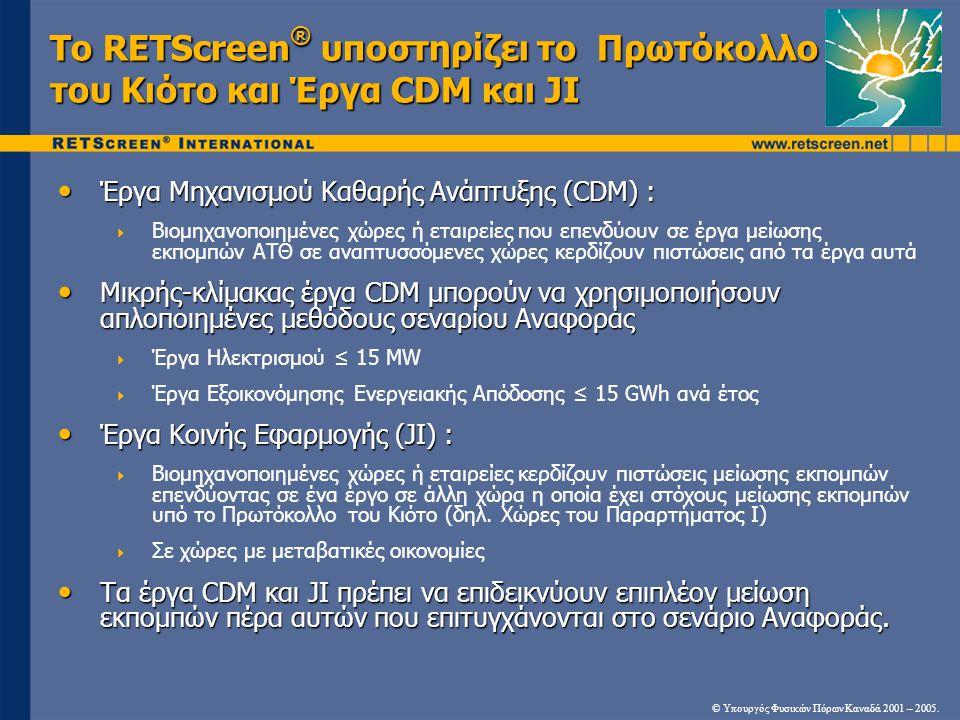 Το RETScreen ® υποστηρίζει το Πρωτόκολλο του Κιότο και Έργα CDM και JI Έργα Μηχανισμού Καθαρής Ανάπτυξης (CDM) : Έργα Μηχανισμού Καθαρής Ανάπτυξης (CDM) :  Βιομηχανοποιημένες χώρες ή εταιρείες που επενδύουν σε έργα μείωσης εκπομπών ΑΤΘ σε αναπτυσσόμενες χώρες κερδίζουν πιστώσεις από τα έργα αυτά Μικρής-κλίμακας έργα CDM μπορούν να χρησιμοποιήσουν απλοποιημένες μεθόδους σεναρίου Αναφοράς Μικρής-κλίμακας έργα CDM μπορούν να χρησιμοποιήσουν απλοποιημένες μεθόδους σεναρίου Αναφοράς  Έργα Ηλεκτρισμού ≤ 15 MW  Έργα Εξοικονόμησης Ενεργειακής Απόδοσης ≤ 15 GWh ανά έτος Έργα Κοινής Εφαρμογής (JI) : Έργα Κοινής Εφαρμογής (JI) :  Βιομηχανοποιημένες χώρες ή εταιρείες κερδίζουν πιστώσεις μείωσης εκπομπών επενδύοντας σε ένα έργο σε άλλη χώρα η οποία έχει στόχους μείωσης εκπομπών υπό το Πρωτόκολλο του Κιότο (δηλ.